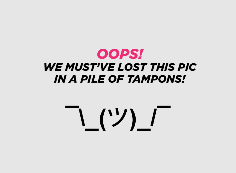 Oops! We must've lost this pic in a pile of tampons!